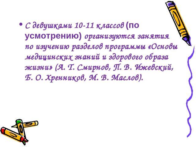 С девушками 10-11 классов (по усмотрению) организуются занятия по изучению разделов программы «Основы медицинских знаний и здорового образа жизни» (А.Т.Смирнов, П. В. Ижевский, Б. О. Хренников, М. В. Маслов).