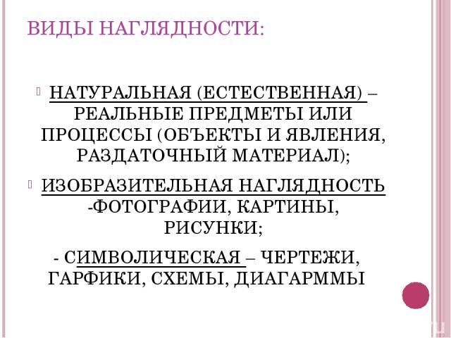 ВИДЫ НАГЛЯДНОСТИ: НАТУРАЛЬНАЯ (ЕСТЕСТВЕННАЯ) – РЕАЛЬНЫЕ ПРЕДМЕТЫ ИЛИ ПРОЦЕССЫ (ОБЪЕКТЫ И ЯВЛЕНИЯ, РАЗДАТОЧНЫЙ МАТЕРИАЛ); ИЗОБРАЗИТЕЛЬНАЯ НАГЛЯДНОСТЬ -ФОТОГРАФИИ, КАРТИНЫ, РИСУНКИ; - СИМВОЛИЧЕСКАЯ – ЧЕРТЕЖИ, ГАРФИКИ, СХЕМЫ, ДИАГАРММЫ