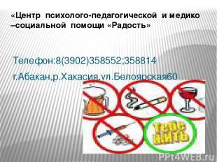 Телефон:8(3902)358552;358814 г.Абакан,р.Хакасия,ул.Белоярская60 «Центр психолого