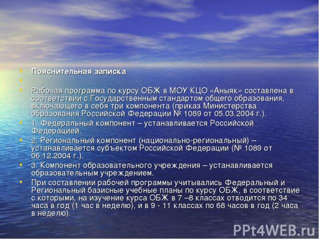 Пояснительная записка  Рабочая программа по курсу ОБЖ в МОУ КЦО «Аныяк» составлена в соответствии с Государственным стандартом общего образования, включающего в себя три компонента (приказ Министерства образования Российской Федерации № 1089 от 05.…