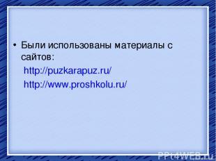 Были использованы материалы с сайтов: http://puzkarapuz.ru/ http://www.proshkolu