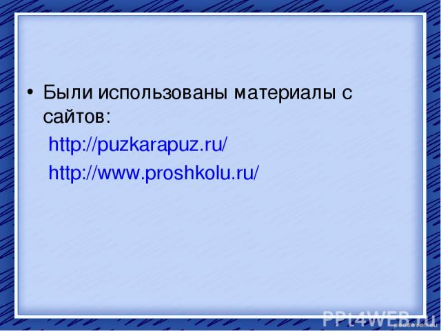 Были использованы материалы с сайтов: http://puzkarapuz.ru/ http://www.proshkolu.ru/