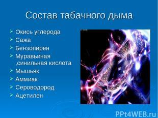 Состав табачного дыма Окись углерода Сажа Бензопирен Муравьиная ,синильная кисло