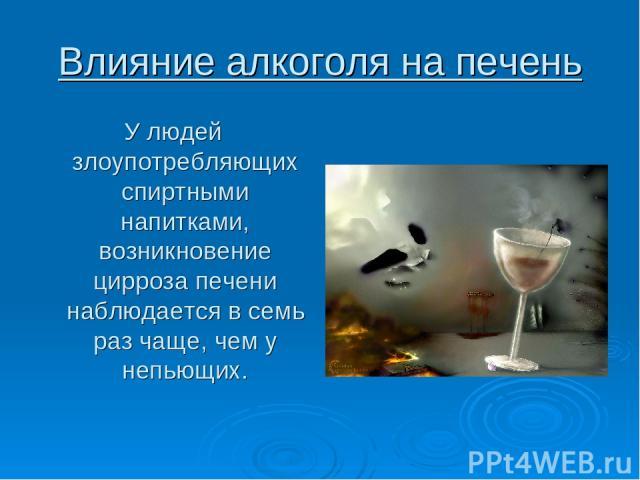 Влияние алкоголя на печень У людей злоупотребляющих спиртными напитками, возникновение цирроза печени наблюдается в семь раз чаще, чем у непьющих.
