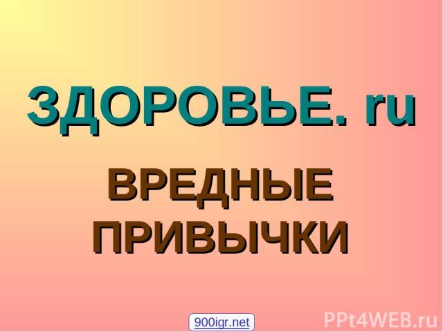 ЗДОРОВЬЕ. ru ВРЕДНЫЕ ПРИВЫЧКИ 900igr.net