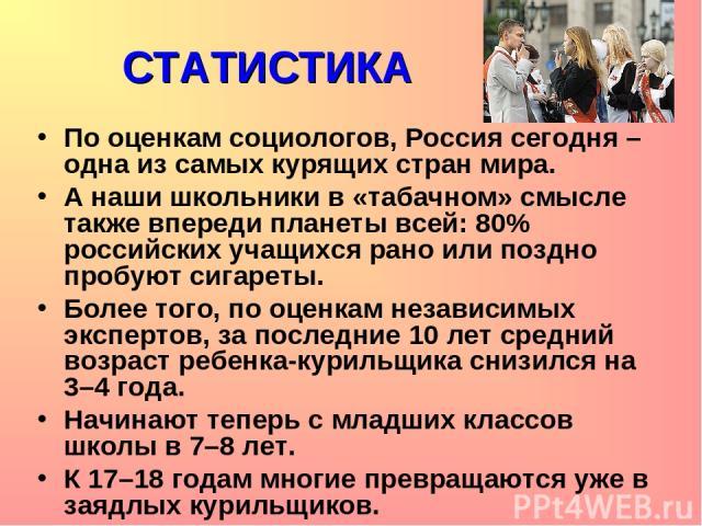 СТАТИСТИКА По оценкам социологов, Россия сегодня – одна из самых курящих стран мира. А наши школьники в «табачном» смысле также впереди планеты всей: 80% российских учащихся рано или поздно пробуют сигареты. Более того, по оценкам независимых экспер…