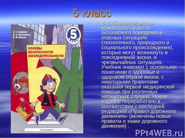 5 класс В учебнике изложены важнейшие правила безопасного поведения в опасных ситуациях (техногенного, природного и социального происхождения), которые могут возникнуть в повседневной жизни, и чрезвычайных ситуациях. Учебник знакомит с основными пон…