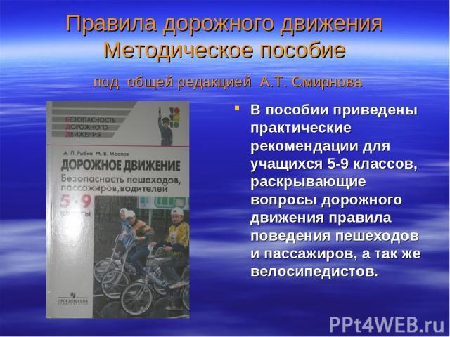 Правила дорожного движения Методическое пособие под общей редакцией А.Т. Смирнова В пособии приведены практические рекомендации для учащихся 5-9 классов, раскрывающие вопросы дорожного движения правила поведения пешеходов и пассажиров, а так же вело…