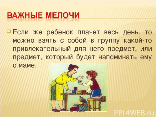 Если же ребенок плачет весь день, то можно взять с собой в группу какой-то привлекательный для него предмет, или предмет, который будет напоминать ему о маме.