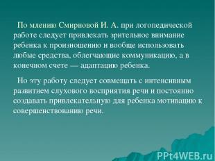 По млению Смирновой И. А. при логопедической работе следует привлекать зрительно