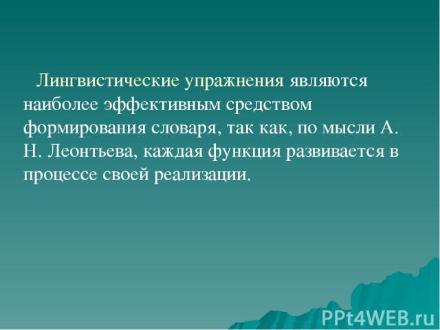 Лингвистические упражнения являются наиболее эффективным средством формирования словаря, так как, по мысли А. Н. Леонтьева, каждая функция развивается в процессе своей реализации.