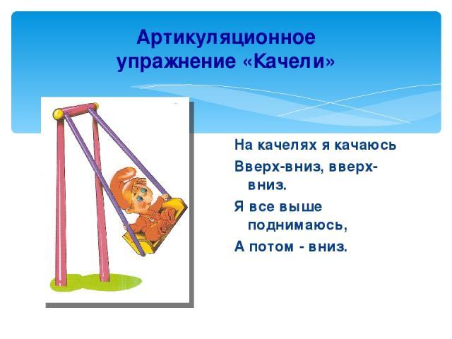 Артикуляционное упражнение «Качели» На качелях я качаюсь Вверх-вниз, вверх-вниз. Я все выше поднимаюсь, А потом - вниз.