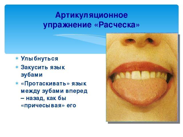 Артикуляционное упражнение «Расческа» Улыбнуться Закусить язык зубами «Протаскивать» язык между зубами вперед – назад, как бы «причесывая» его