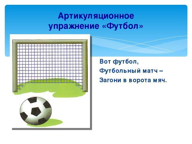 Артикуляционное упражнение «Футбол» Вот футбол, Футбольный матч – Загони в ворота мяч.
