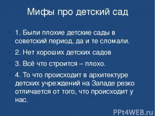 Мифы про детский сад 1. Были плохие детские сады в советский период, да и те сло