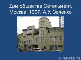 Дом общества Сетельмент. Москва. 1907. А.У. Зеленко