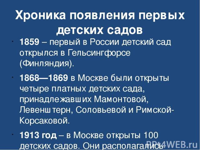 Хроника появления первых детских садов 1859 – первый в России детский сад открылся в Гельсингфорсе (Финляндия). 1868—1869 в Москве были открыты четыре платных детских сада, принадлежавших Мамонтовой, Левенштерн, Соловьевой и Римской-Корсаковой. 1913…