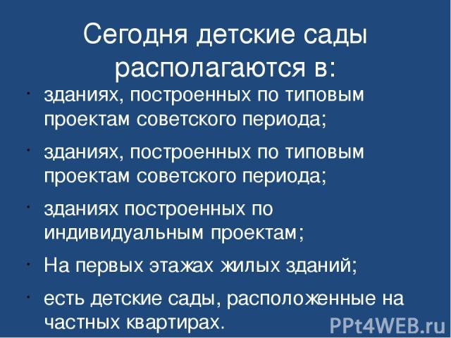 Сегодня детские сады располагаются в: зданиях, построенных по типовым проектам советского периода; зданиях, построенных по типовым проектам советского периода; зданиях построенных по индивидуальным проектам; На первых этажах жилых зданий; есть детск…