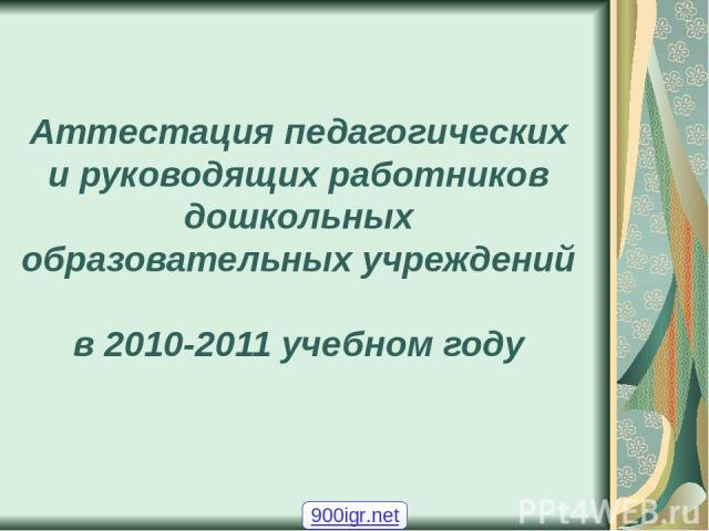 Аттестация педагогических и руководящих работников дошкольных образовательных учреждений в 2010-2011 учебном году 900igr.net