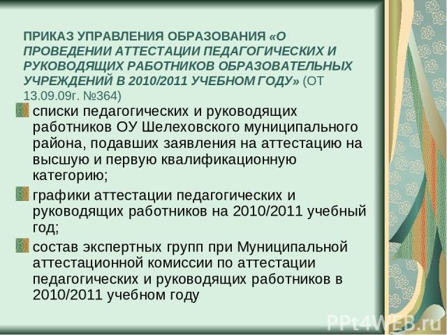 ПРИКАЗ УПРАВЛЕНИЯ ОБРАЗОВАНИЯ «О ПРОВЕДЕНИИ АТТЕСТАЦИИ ПЕДАГОГИЧЕСКИХ И РУКОВОДЯЩИХ РАБОТНИКОВ ОБРАЗОВАТЕЛЬНЫХ УЧРЕЖДЕНИЙ В 2010/2011 УЧЕБНОМ ГОДУ» (ОТ 13.09.09г. №364) списки педагогических и руководящих работников ОУ Шелеховского муниципального ра…