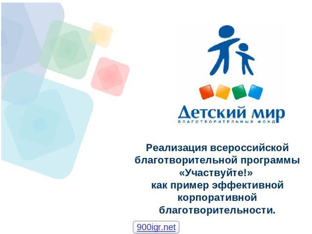 Реализация всероссийской благотворительной программы «Участвуйте!» как пример эффективной корпоративной благотворительности. 900igr.net