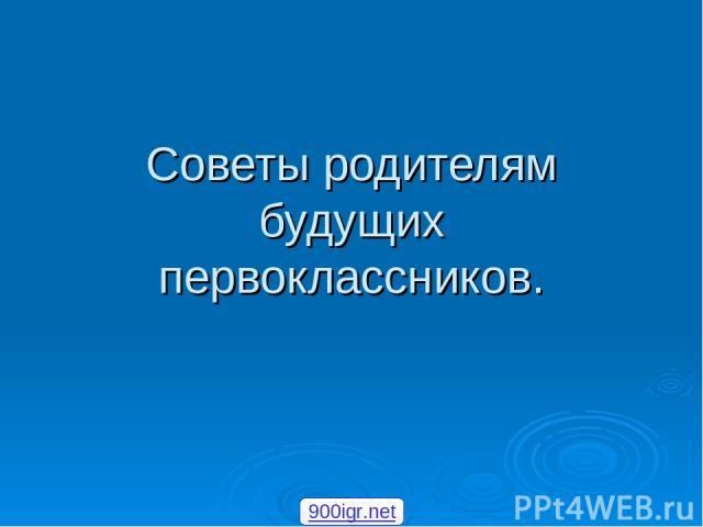 Советы родителям будущих первоклассников. 900igr.net