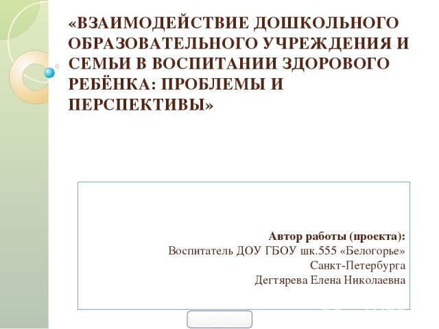 «ВЗАИМОДЕЙСТВИЕ ДОШКОЛЬНОГО ОБРАЗОВАТЕЛЬНОГО УЧРЕЖДЕНИЯ И СЕМЬИ В ВОСПИТАНИИ ЗДОРОВОГО РЕБЁНКА: ПРОБЛЕМЫ И ПЕРСПЕКТИВЫ» Автор работы (проекта): Воспитатель ДОУ ГБОУ шк.555 «Белогорье» Санкт-Петербурга Дегтярева Елена Николаевна 900igr.net