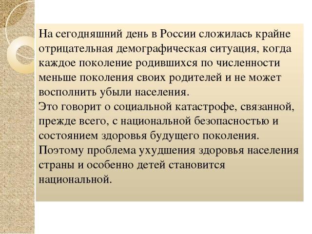На сегодняшний день в России сложилась крайне отрицательная демографическая ситуация, когда каждое поколение родившихся по численности меньше поколения своих родителей и не может восполнить убыли населения. Это говорит о социальной катастрофе, связа…