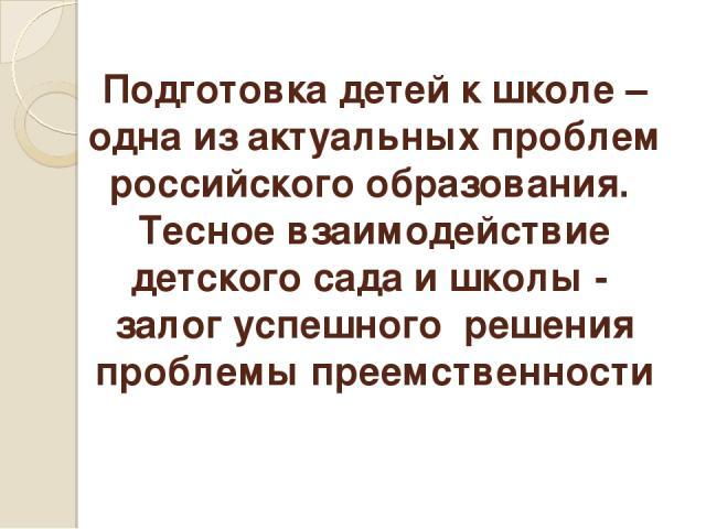 Подготовка детей к школе – одна из актуальных проблем российского образования. Тесное взаимодействие детского сада и школы - залог успешного решения проблемы преемственности