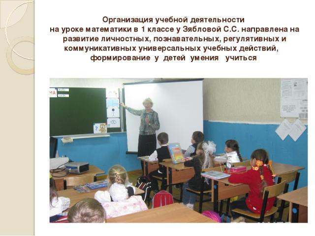 Организация учебной деятельности на уроке математики в 1 классе у Зябловой С.С. направлена на развитие личностных, познавательных, регулятивных и коммуникативных универсальных учебных действий, формирование у детей умения учиться