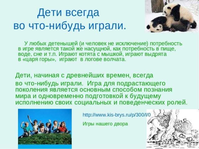 Дети всегда во что-нибудь играли. У любых детенышей (и человек не исключение) потребность в игре является такой же насущной, как потребность в пище, воде, сне и т.п. Играют котята с мышкой, играют выдрята в «царя горы», играют в логове волчата. http…