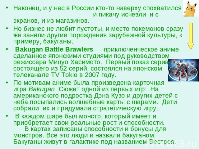 Наконец, и у нас в России кто-то наверху спохватился и пикачу исчезли и с экранов, и из магазинов. Но бизнес не любит пустоты, и место покемонов сразу же заняли другие порождения зарубежной культуры, к примеру, бакуганы. Bakugan Battle Brawlers — пр…