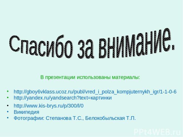 В презентации использованы материалы: http://gboy6vklass.ucoz.ru/publ/vred_i_polza_kompjuternykh_igr/1-1-0-6 http://yandex.ru/yandsearch?text=картинки http://www.kis-brys.ru/p/300/l/0 Википедия Фотографии: Степанова Т.С., Белокобыльская Т.П.