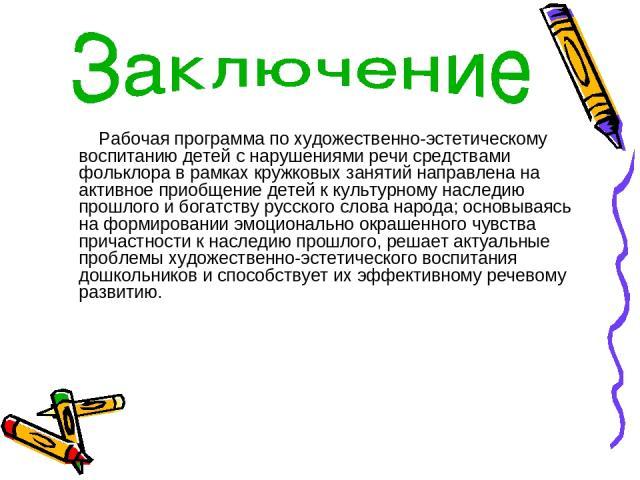 Рабочая программа по художественно-эстетическому воспитанию детей с нарушениями речи средствами фольклора в рамках кружковых занятий направлена на активное приобщение детей к культурному наследию прошлого и богатству русского слова народа; основывая…