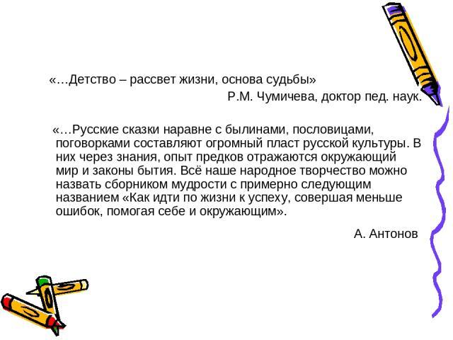 «…Детство – рассвет жизни, основа судьбы» Р.М. Чумичева, доктор пед. наук. «…Русские сказки наравне с былинами, пословицами, поговорками составляют огромный пласт русской культуры. В них через знания, опыт предков отражаются окружающий мир и законы …