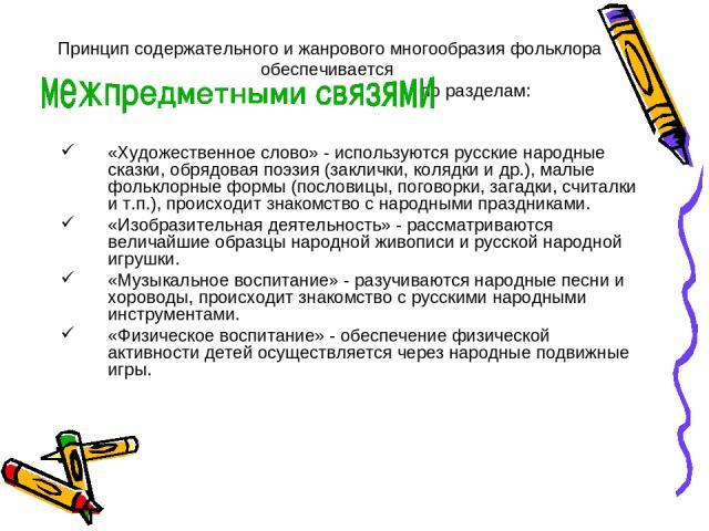 Принцип содержательного и жанрового многообразия фольклора обеспечивается по разделам: «Художественное слово» - используются русские народные сказки, обрядовая поэзия (заклички, колядки и др.), малые фольклорные формы (пословицы, поговорки, загадки,…