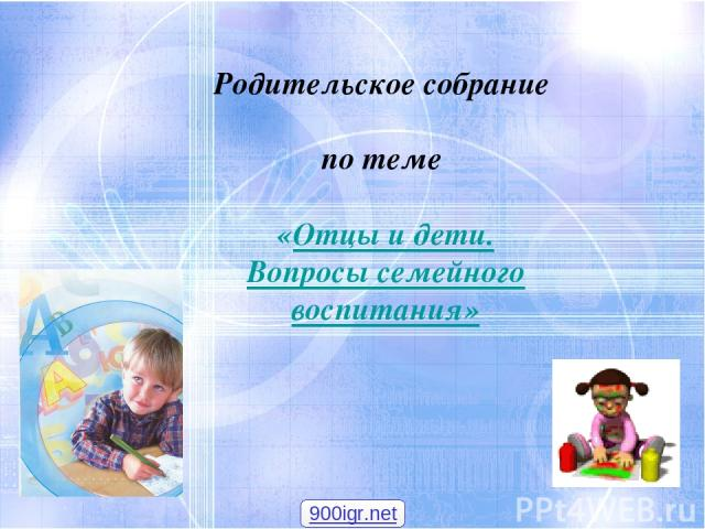 Родительское собрание по теме «Отцы и дети. Вопросы семейного воспитания» 900igr.net