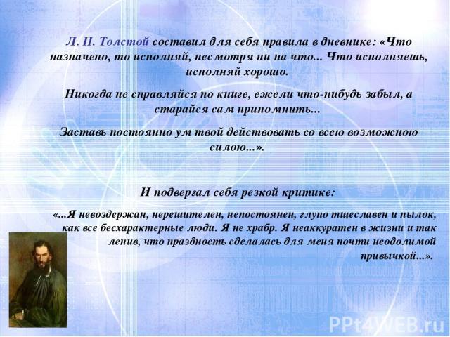 Л. Н. Толстой составил для себя правила в дневнике: «Что назначено, то исполняй, несмотря ни на что... Что исполняешь, исполняй хорошо. Никогда не справляйся по книге, ежели что-нибудь забыл, а старайся сам припомнить... Заставь постоянно ум твой де…