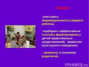 Важно: учитывать индивидуальность каждого ребёнка, подбирать эффективные способы