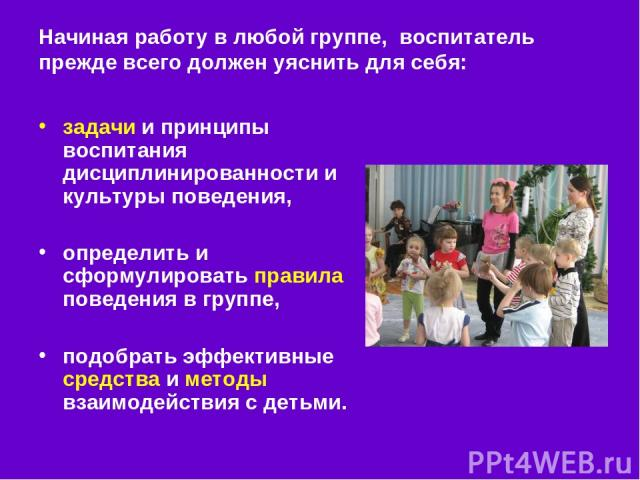 Начиная работу в любой группе, воспитатель прежде всего должен уяснить для себя: задачи и принципы воспитания дисциплинированности и культуры поведения, определить и сформулировать правила поведения в группе, подобрать эффективные средства и методы …