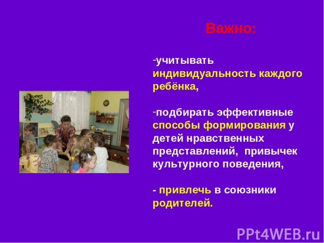 Важно: учитывать индивидуальность каждого ребёнка, подбирать эффективные способы формирования у детей нравственных представлений, привычек культурного поведения, - привлечь в союзники родителей.