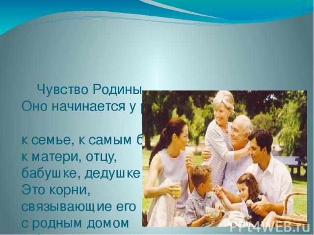 Чувство Родины... Оно начинается у ребёнка с отношения к семье, к самым близким людям – к матери, отцу, бабушке, дедушке. Это корни, связывающие его с родным домом и ближайшим окружением.