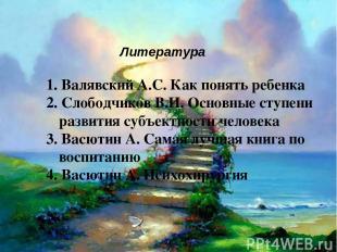 Литература 1. Валявский А.С. Как понять ребенка 2. Слободчиков В.И. Основные сту