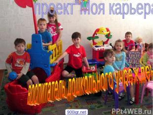 Проект мой выбор Моя профессия - воспитатель дошкольного учреждения 900igr.net