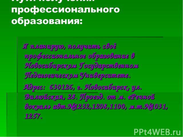 Я планирую, получить своё профессиональное образование в Новосибирском Государственном Педагогическом Университете. Адрес: 630126, г. Новосибирск, ул. Вилюйская, 28. Проезд. от м. «Речной вокзал» авт.№1232,1208,1100, м.т.№1031, 1257.