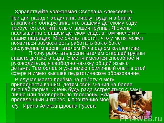Здравствуйте уважаемая Светлана Алексеевна. Три дня назад я ходила на биржу труда и в банке вакансий я обнаружила, что вашему детскому саду требуется воспитатель старшей группы. Я очень наслышанна о вашем детском саде, в том числе и о ваших наградах…