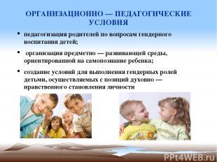 ОРГАНИЗАЦИОННО — ПЕДАГОГИЧЕСКИЕ УСЛОВИЯ педагогизация родителей по вопросам генд