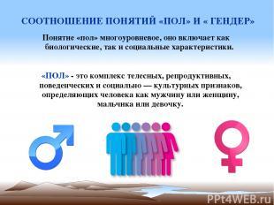 СООТНОШЕНИЕ ПОНЯТИЙ «ПОЛ» И « ГЕНДЕР» Понятие «пол» многоуровневое, оно включает
