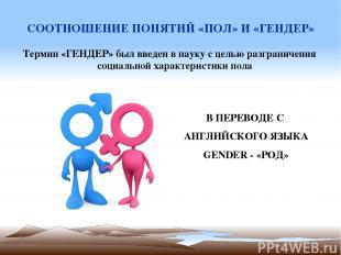 СООТНОШЕНИЕ ПОНЯТИЙ «ПОЛ» И «ГЕНДЕР» Термин «ГЕНДЕР» был введен в науку с целью