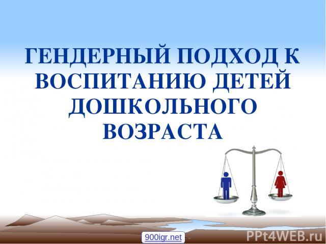 ГЕНДЕРНЫЙ ПОДХОД К ВОСПИТАНИЮ ДЕТЕЙ ДОШКОЛЬНОГО ВОЗРАСТА 900igr.net